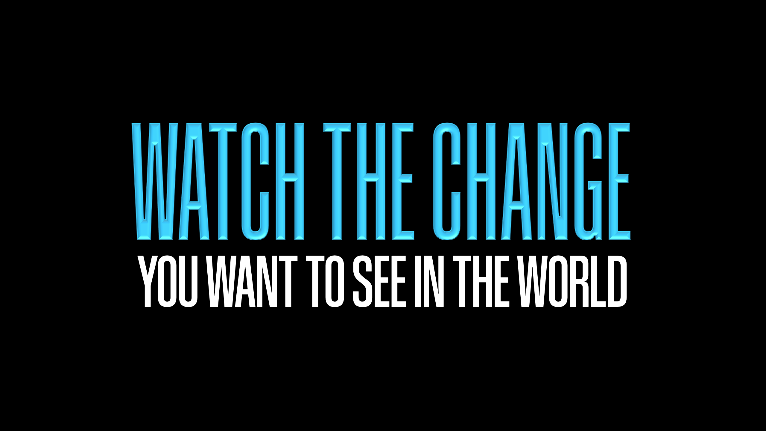 Watch the change you want to see in the world
